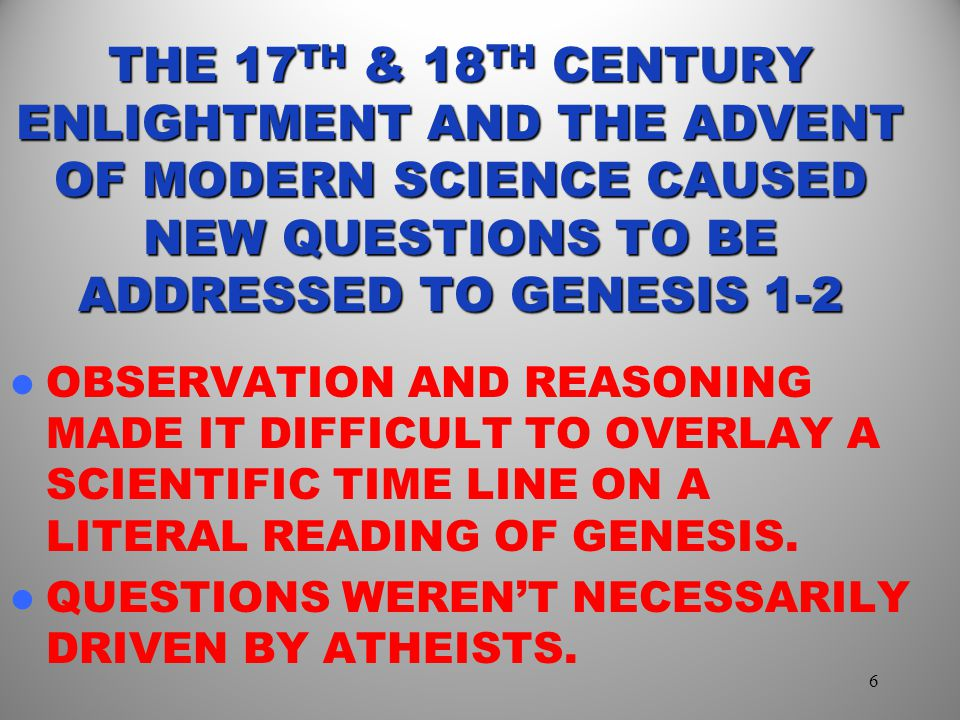 THE 17 TH & 18 TH CENTURY ENLIGHTMENT AND THE ADVENT OF MODERN SCIENCE CAUSED NEW QUESTIONS TO BE ADDRESSED TO GENESIS 1-2 OBSERVATION AND REASONING MADE IT DIFFICULT TO OVERLAY A SCIENTIFIC TIME LINE ON A LITERAL READING OF GENESIS.