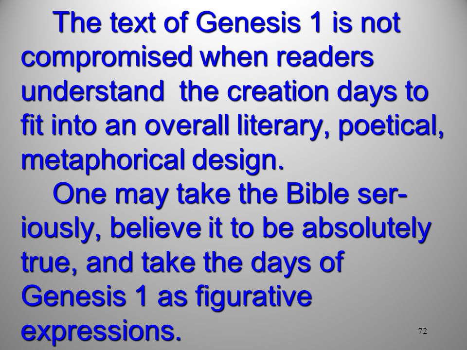 72 The text of Genesis 1 is not compromised when readers understand the creation days to fit into an overall literary, poetical, metaphorical design.