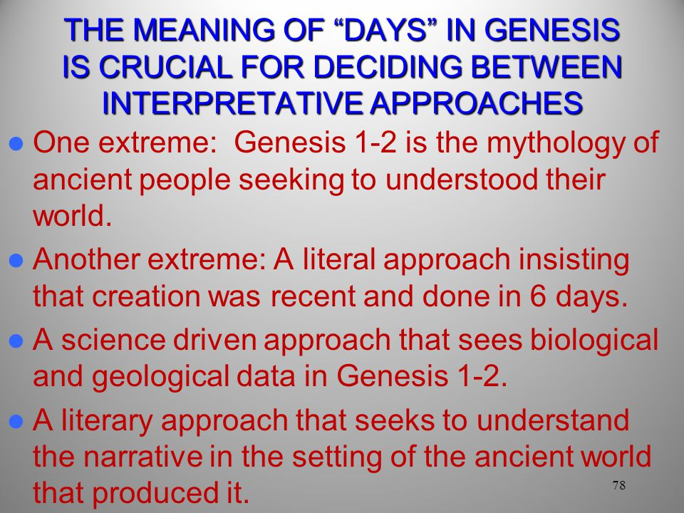 THE MEANING OF DAYS IN GENESIS IS CRUCIAL FOR DECIDING BETWEEN INTERPRETATIVE APPROACHES One extreme: Genesis 1-2 is the mythology of ancient people seeking to understood their world.