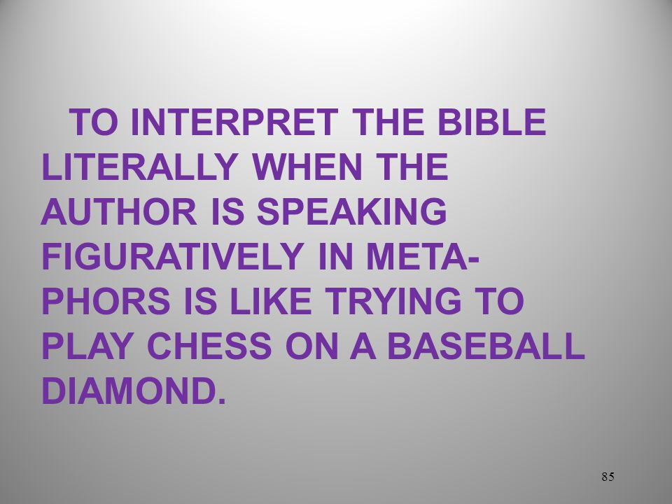 85 TO INTERPRET THE BIBLE LITERALLY WHEN THE AUTHOR IS SPEAKING FIGURATIVELY IN META- PHORS IS LIKE TRYING TO PLAY CHESS ON A BASEBALL DIAMOND.