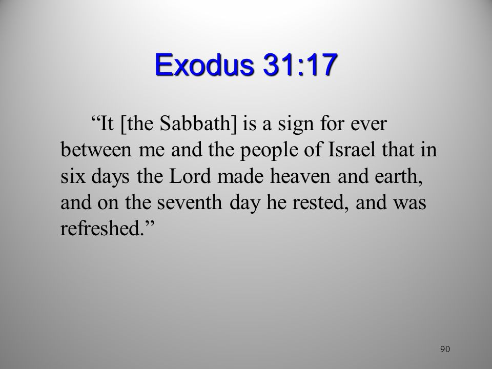 90 Exodus 31:17 It [the Sabbath] is a sign for ever between me and the people of Israel that in six days the Lord made heaven and earth, and on the seventh day he rested, and was refreshed.