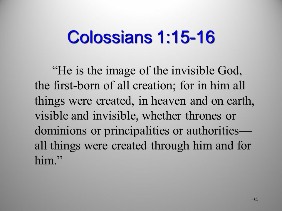 94 Colossians 1:15-16 He is the image of the invisible God, the first-born of all creation; for in him all things were created, in heaven and on earth, visible and invisible, whether thrones or dominions or principalities or authorities— all things were created through him and for him.
