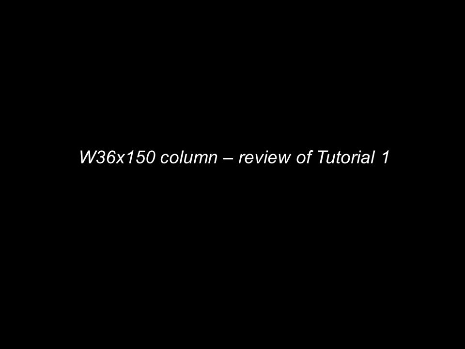 W36x150 column – review of Tutorial 1