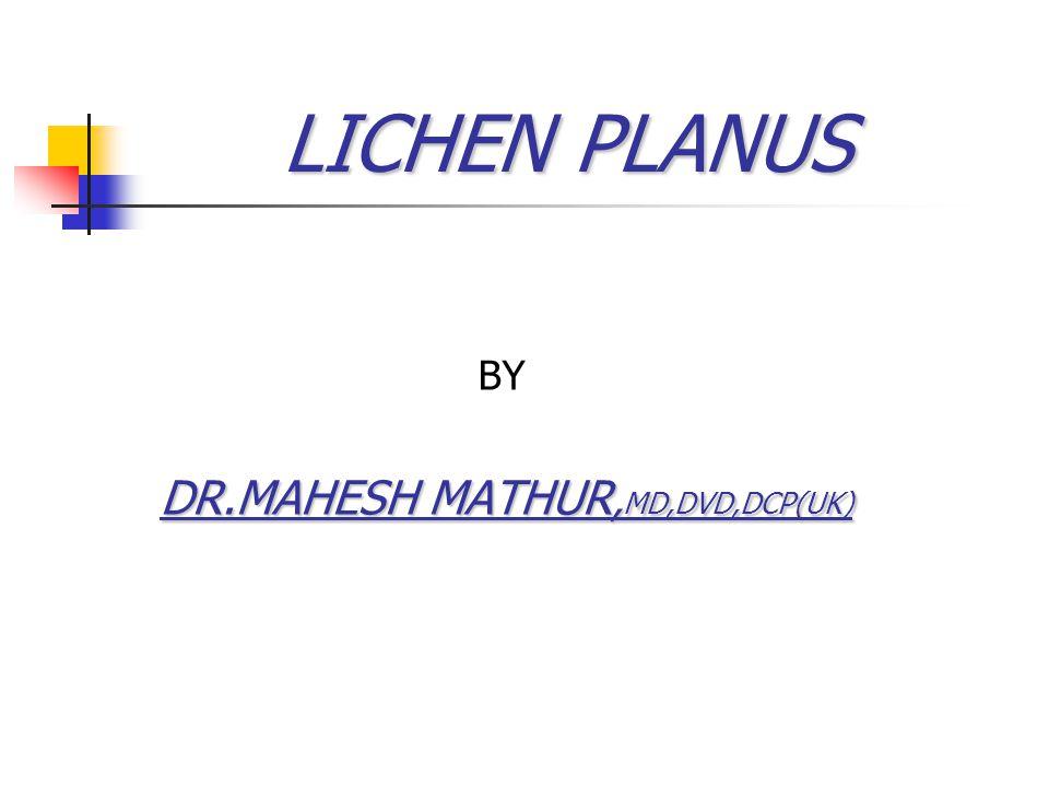 LICHEN PLANUS LICHEN PLANUS BY DR.MAHESH MATHUR, MD,DVD,DCP(UK)