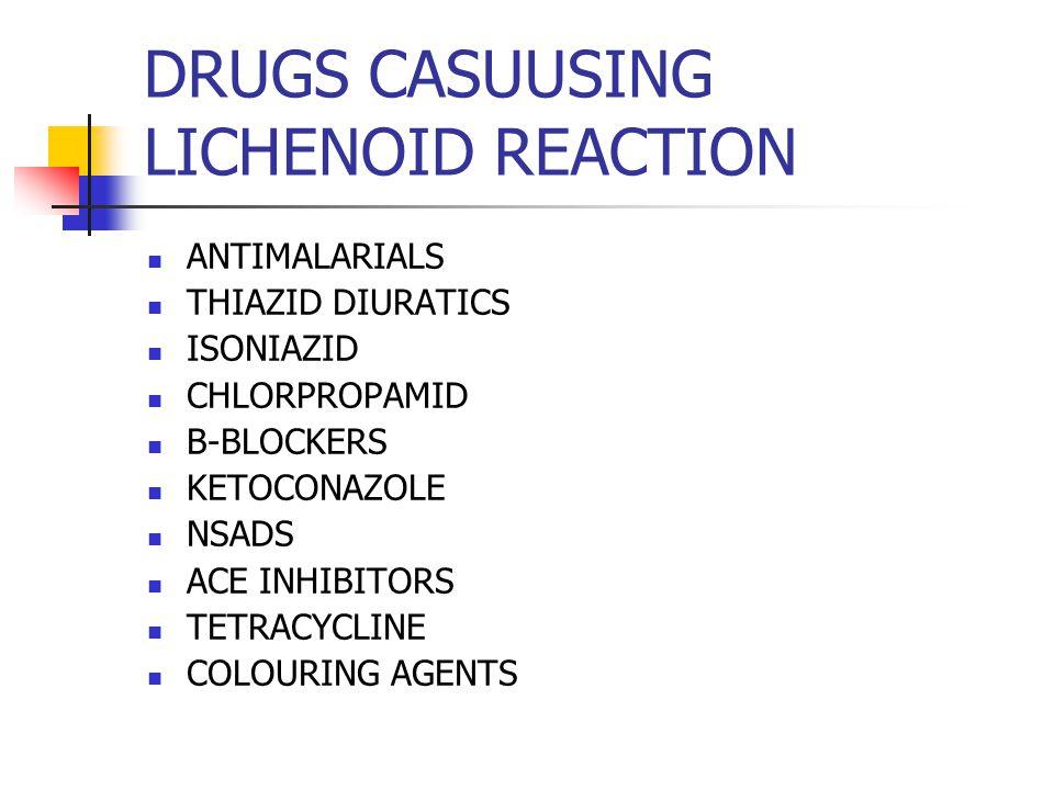 DRUGS CASUUSING LICHENOID REACTION ANTIMALARIALS THIAZID DIURATICS ISONIAZID CHLORPROPAMID B-BLOCKERS KETOCONAZOLE NSADS ACE INHIBITORS TETRACYCLINE C