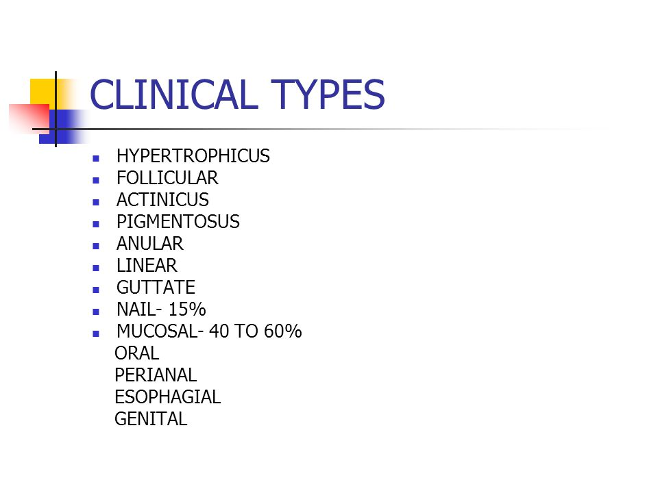 CLINICAL TYPES HYPERTROPHICUS FOLLICULAR ACTINICUS PIGMENTOSUS ANULAR LINEAR GUTTATE NAIL- 15% MUCOSAL- 40 TO 60% ORAL PERIANAL ESOPHAGIAL GENITAL