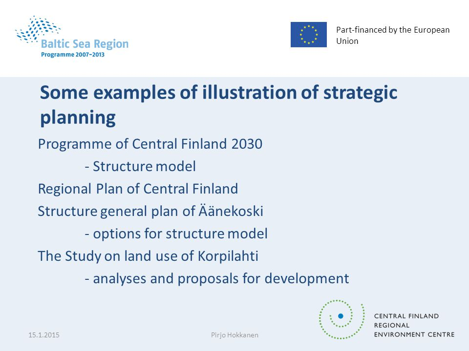 Part-financed by the European Union Some examples of illustration of strategic planning Programme of Central Finland 2030 - Structure model Regional Plan of Central Finland Structure general plan of Äänekoski - options for structure model The Study on land use of Korpilahti - analyses and proposals for development 15.1.2015Pirjo Hokkanen