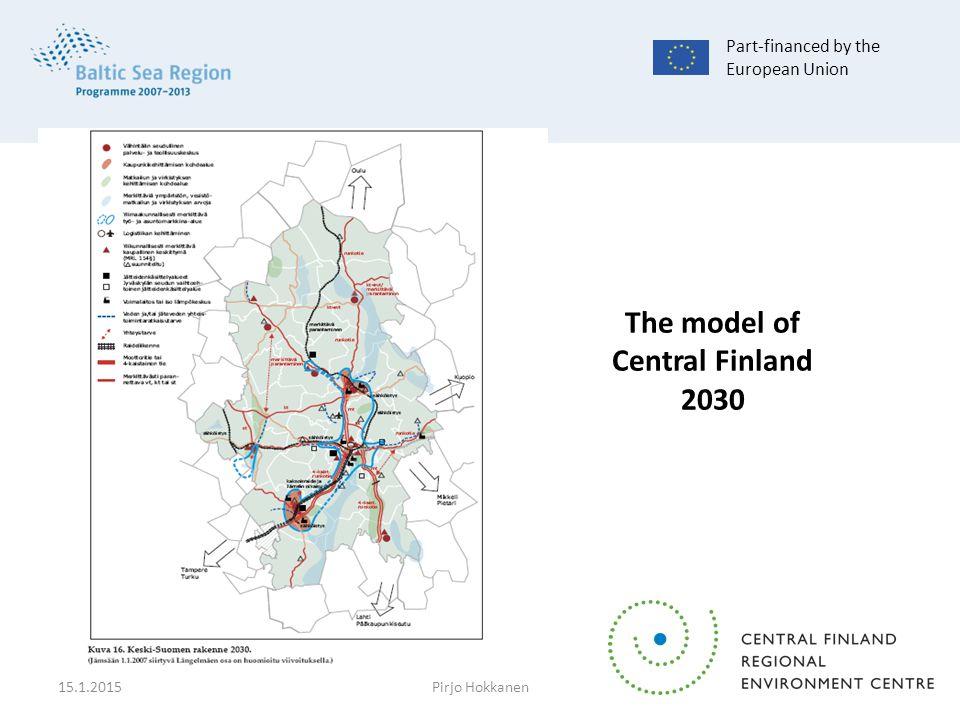 The model of Central Finland 2030 Part-financed by the European Union 15.1.2015Pirjo Hokkanen