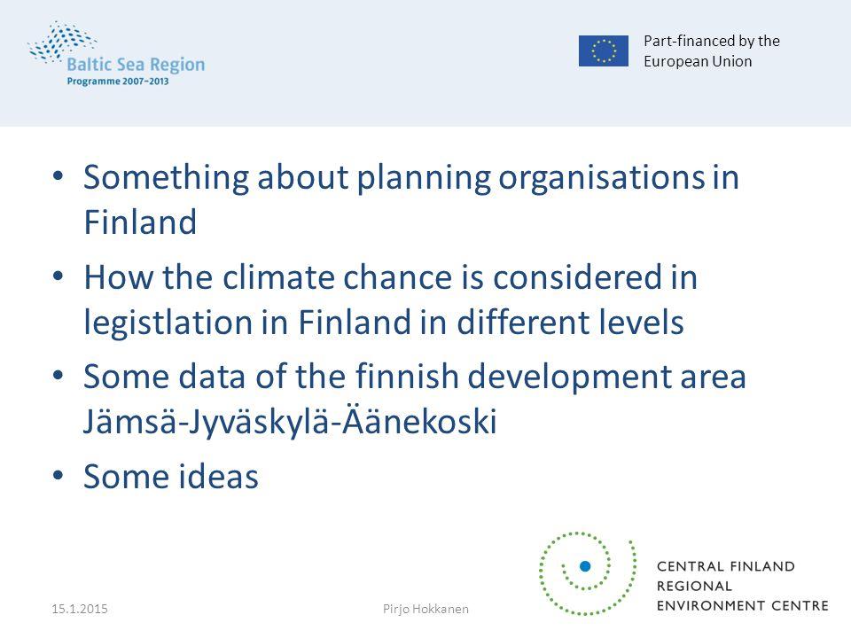 Something about planning organisations in Finland How the climate chance is considered in legistlation in Finland in different levels Some data of the finnish development area Jämsä-Jyväskylä-Äänekoski Some ideas Part-financed by the European Union 15.1.2015Pirjo Hokkanen