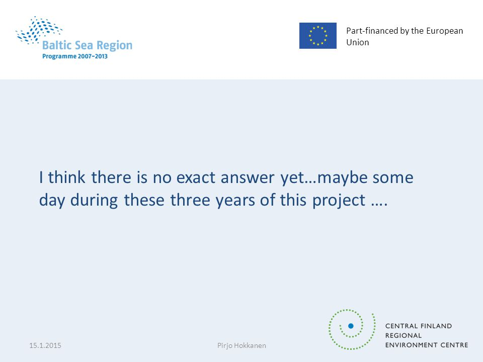 Part-financed by the European Union I think there is no exact answer yet…maybe some day during these three years of this project …. 15.1.2015Pirjo Hok