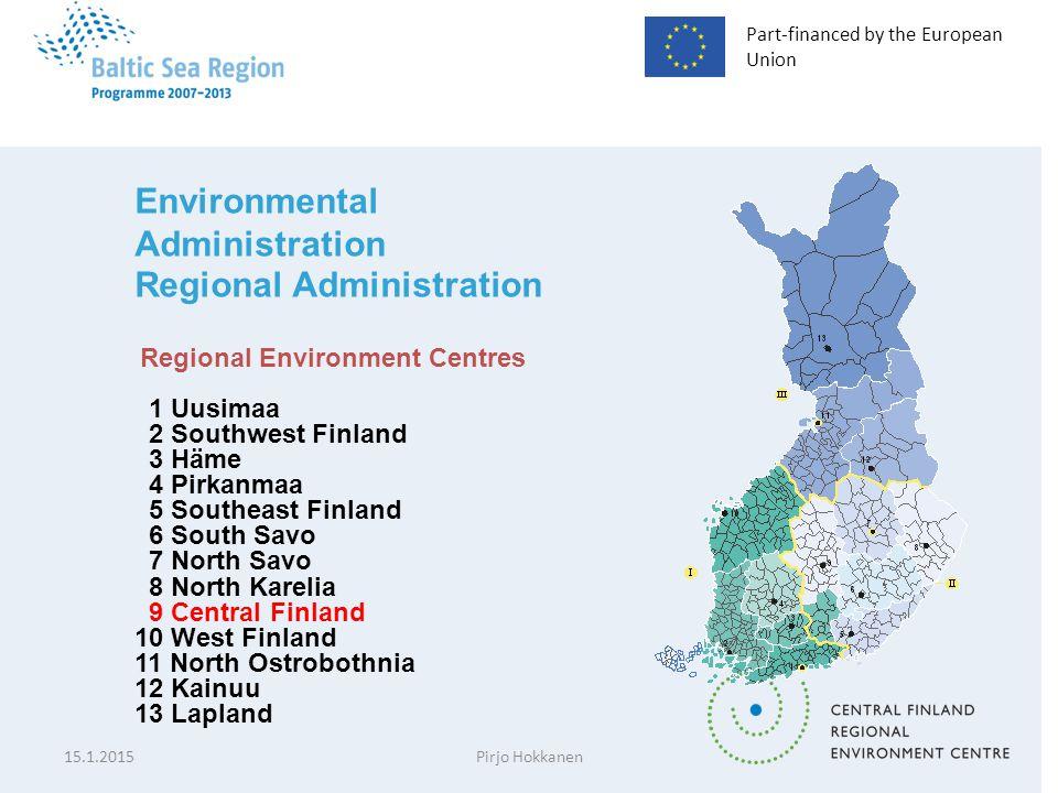 Part-financed by the European Union Environmental Administration Regional Administration Regional Environment Centres 1 Uusimaa 2 Southwest Finland 3 Häme 4 Pirkanmaa 5 Southeast Finland 6 South Savo 7 North Savo 8 North Karelia 9 Central Finland 10 West Finland 11 North Ostrobothnia 12 Kainuu 13 Lapland 15.1.2015Pirjo Hokkanen