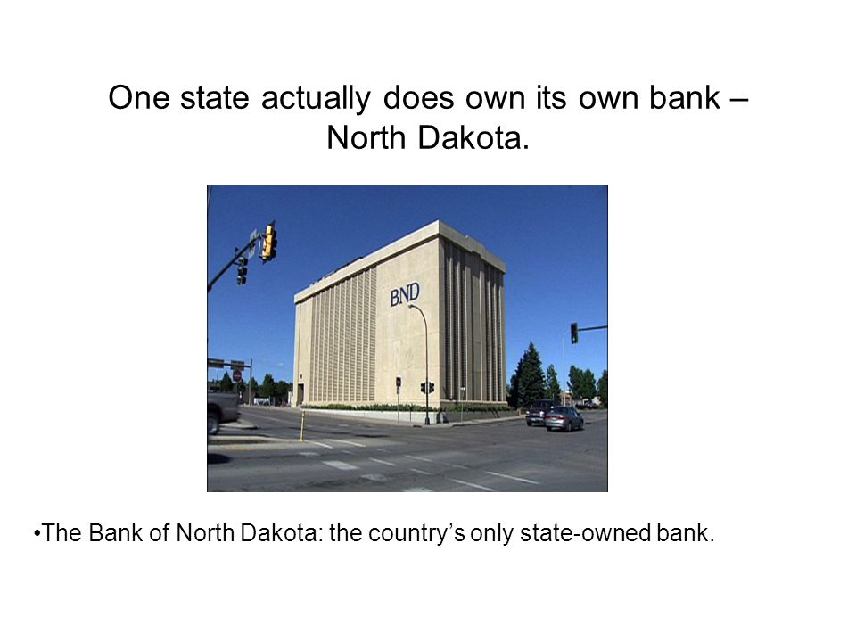 One state actually does own its own bank – North Dakota.