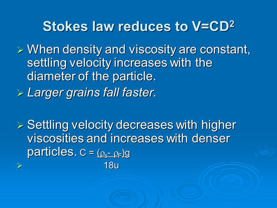 Stokes law reduces to V=CD 2  When density and viscosity are constant, settling velocity increases with the diameter of the particle.