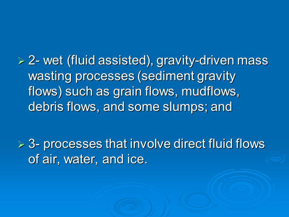  2- wet (fluid assisted), gravity-driven mass wasting processes (sediment gravity flows) such as grain flows, mudflows, debris flows, and some slumps; and  3- processes that involve direct fluid flows of air, water, and ice.