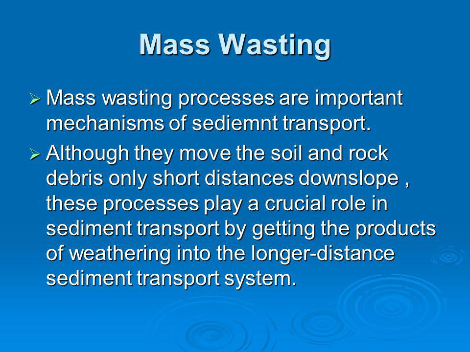 Mass Wasting  Mass wasting processes are important mechanisms of sediemnt transport.