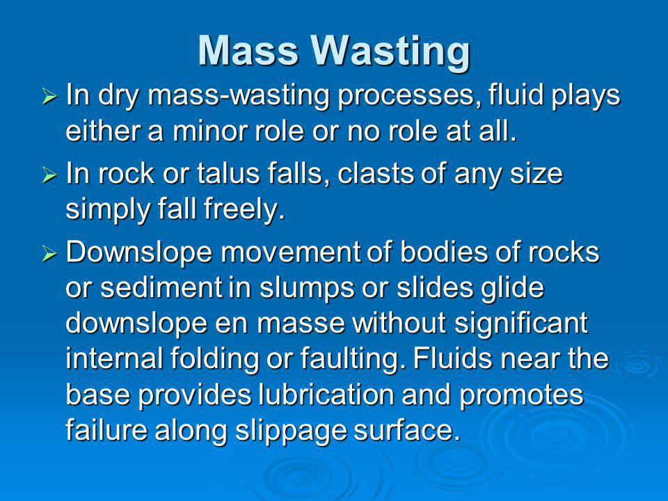 Mass Wasting  In dry mass-wasting processes, fluid plays either a minor role or no role at all.