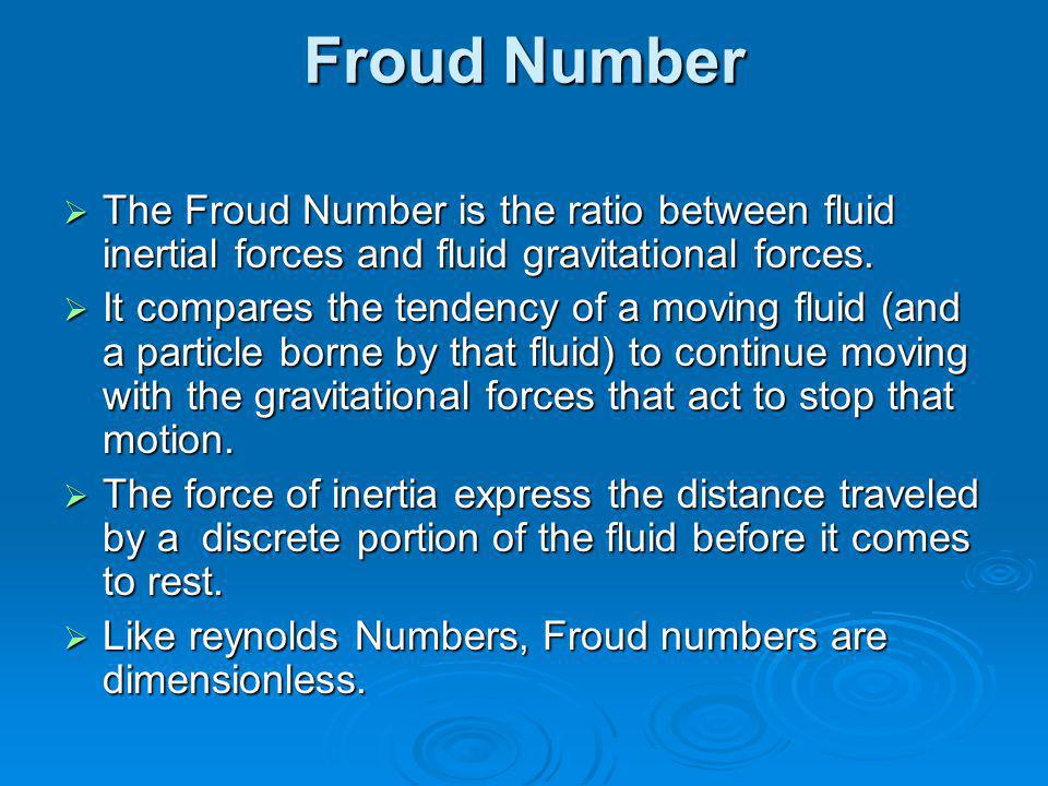 Froud Number  The Froud Number is the ratio between fluid inertial forces and fluid gravitational forces.