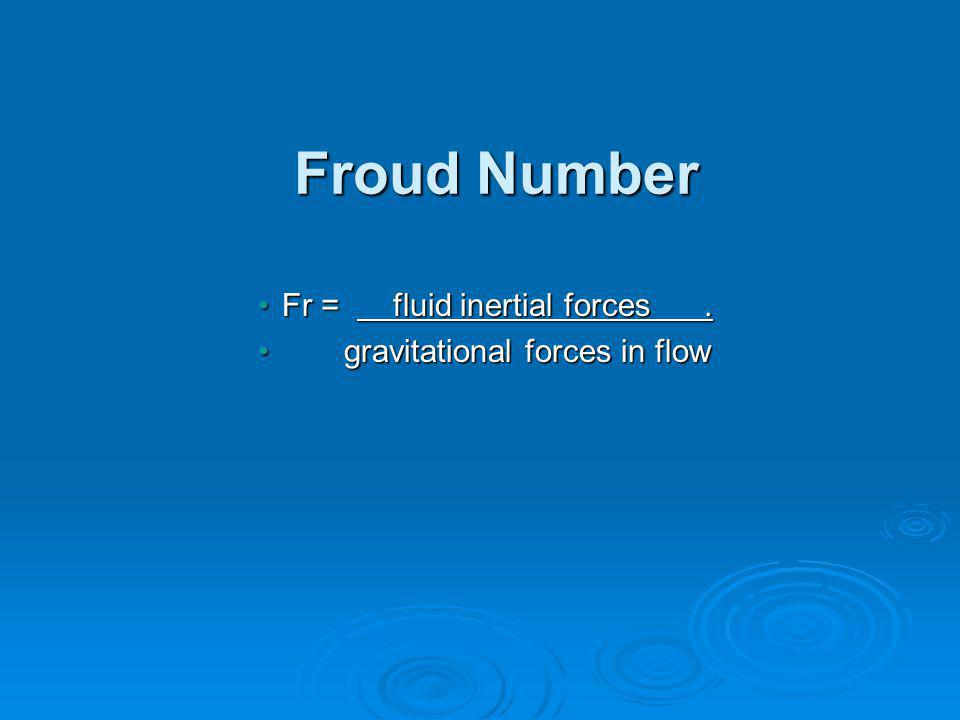 Froud Number Fr = fluid inertial forces.Fr = fluid inertial forces.