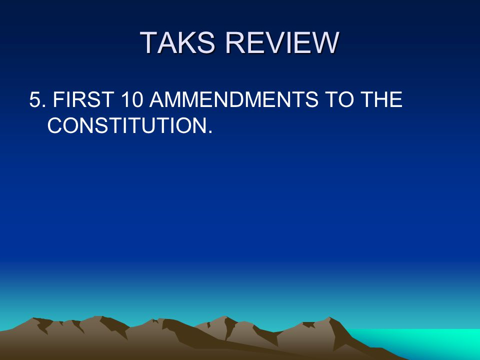 TAKS REVIEW 5. FIRST 10 AMMENDMENTS TO THE CONSTITUTION.
