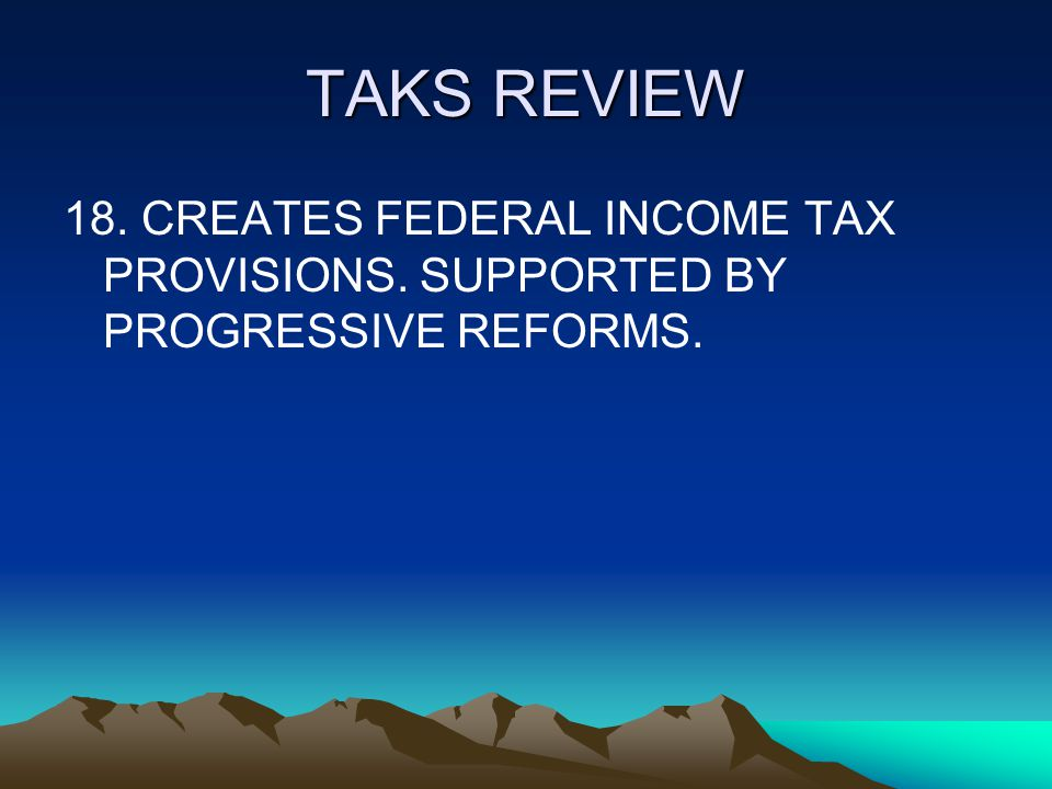TAKS REVIEW 18. CREATES FEDERAL INCOME TAX PROVISIONS. SUPPORTED BY PROGRESSIVE REFORMS.