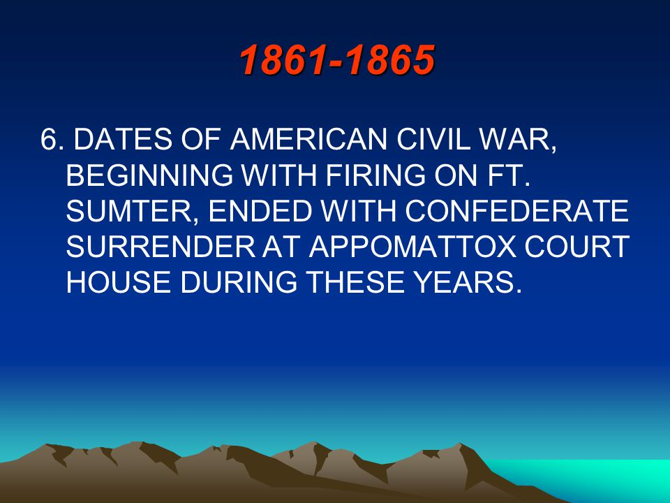 1861-1865 6. DATES OF AMERICAN CIVIL WAR, BEGINNING WITH FIRING ON FT.