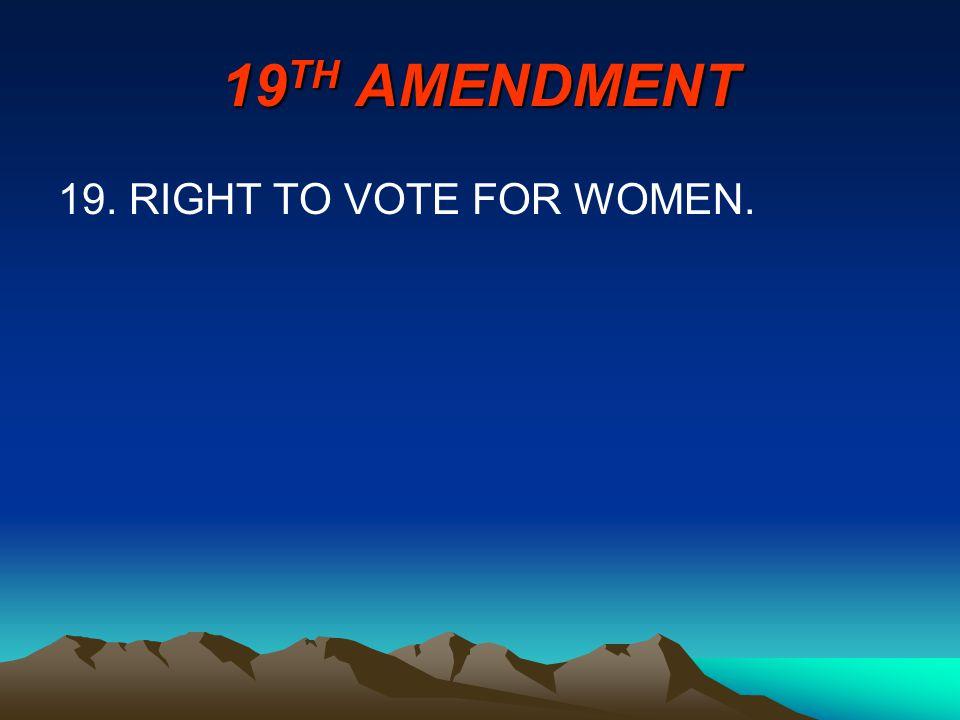 19 TH AMENDMENT 19. RIGHT TO VOTE FOR WOMEN.