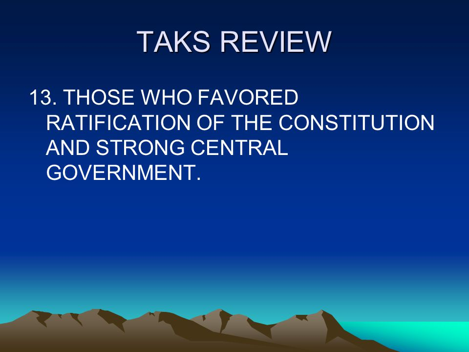 TAKS REVIEW 13. THOSE WHO FAVORED RATIFICATION OF THE CONSTITUTION AND STRONG CENTRAL GOVERNMENT.