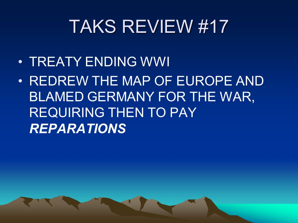 TAKS REVIEW #17 TREATY ENDING WWI REDREW THE MAP OF EUROPE AND BLAMED GERMANY FOR THE WAR, REQUIRING THEN TO PAY REPARATIONS