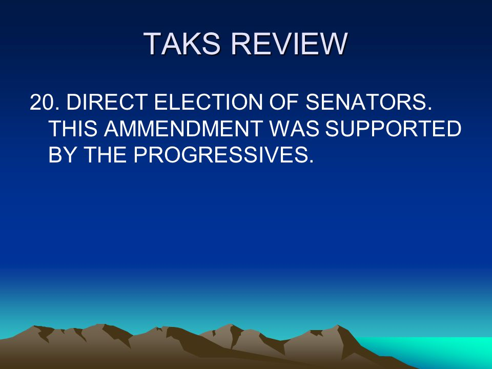 TAKS REVIEW 20. DIRECT ELECTION OF SENATORS. THIS AMMENDMENT WAS SUPPORTED BY THE PROGRESSIVES.