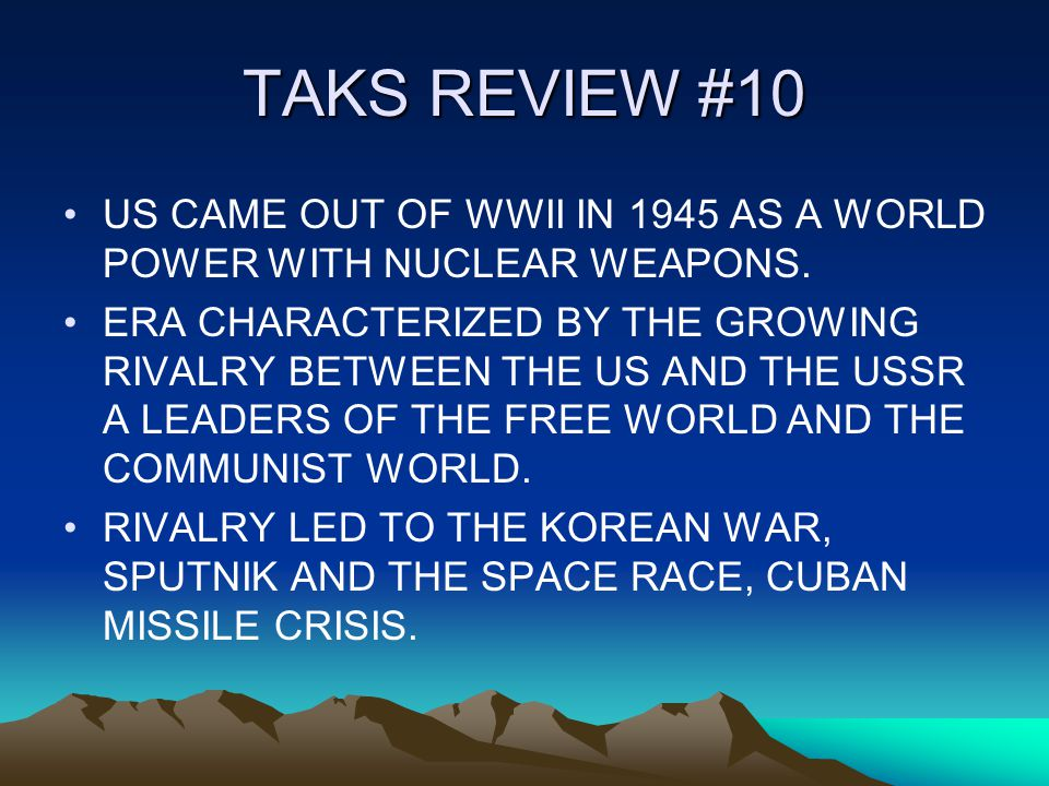 TAKS REVIEW #10 US CAME OUT OF WWII IN 1945 AS A WORLD POWER WITH NUCLEAR WEAPONS.