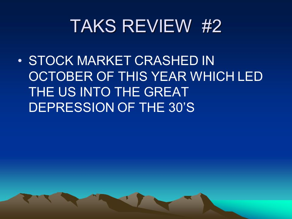 TAKS REVIEW #2 STOCK MARKET CRASHED IN OCTOBER OF THIS YEAR WHICH LED THE US INTO THE GREAT DEPRESSION OF THE 30'S