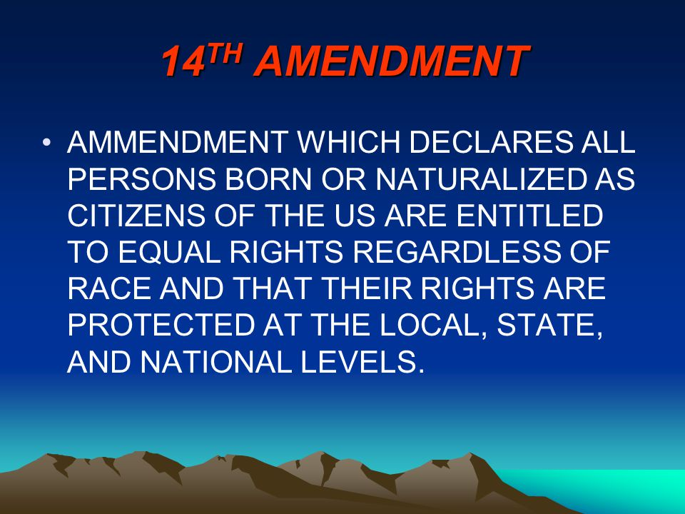 14 TH AMENDMENT AMMENDMENT WHICH DECLARES ALL PERSONS BORN OR NATURALIZED AS CITIZENS OF THE US ARE ENTITLED TO EQUAL RIGHTS REGARDLESS OF RACE AND THAT THEIR RIGHTS ARE PROTECTED AT THE LOCAL, STATE, AND NATIONAL LEVELS.