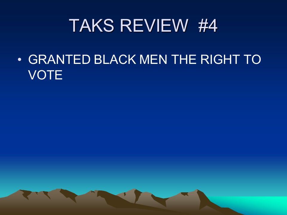 TAKS REVIEW #4 GRANTED BLACK MEN THE RIGHT TO VOTE