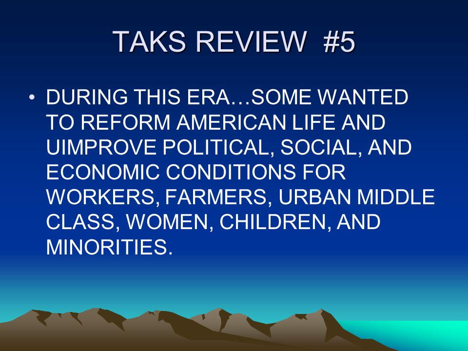 TAKS REVIEW #5 DURING THIS ERA…SOME WANTED TO REFORM AMERICAN LIFE AND UIMPROVE POLITICAL, SOCIAL, AND ECONOMIC CONDITIONS FOR WORKERS, FARMERS, URBAN MIDDLE CLASS, WOMEN, CHILDREN, AND MINORITIES.