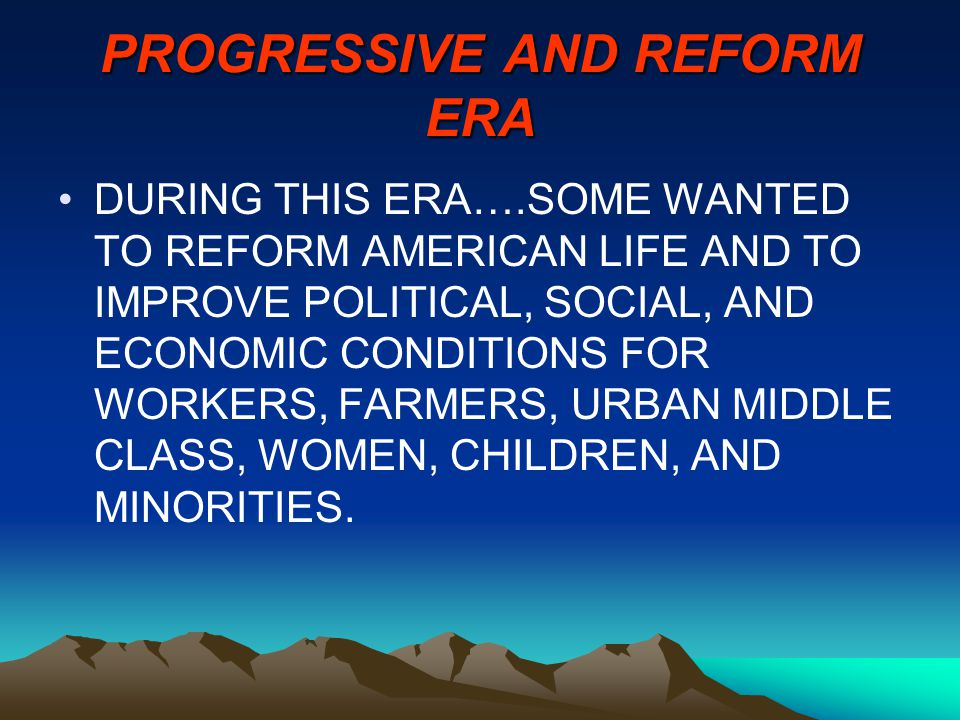 PROGRESSIVE AND REFORM ERA DURING THIS ERA….SOME WANTED TO REFORM AMERICAN LIFE AND TO IMPROVE POLITICAL, SOCIAL, AND ECONOMIC CONDITIONS FOR WORKERS, FARMERS, URBAN MIDDLE CLASS, WOMEN, CHILDREN, AND MINORITIES.