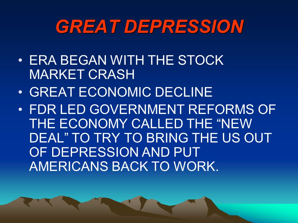 GREAT DEPRESSION ERA BEGAN WITH THE STOCK MARKET CRASH GREAT ECONOMIC DECLINE FDR LED GOVERNMENT REFORMS OF THE ECONOMY CALLED THE NEW DEAL TO TRY TO BRING THE US OUT OF DEPRESSION AND PUT AMERICANS BACK TO WORK.