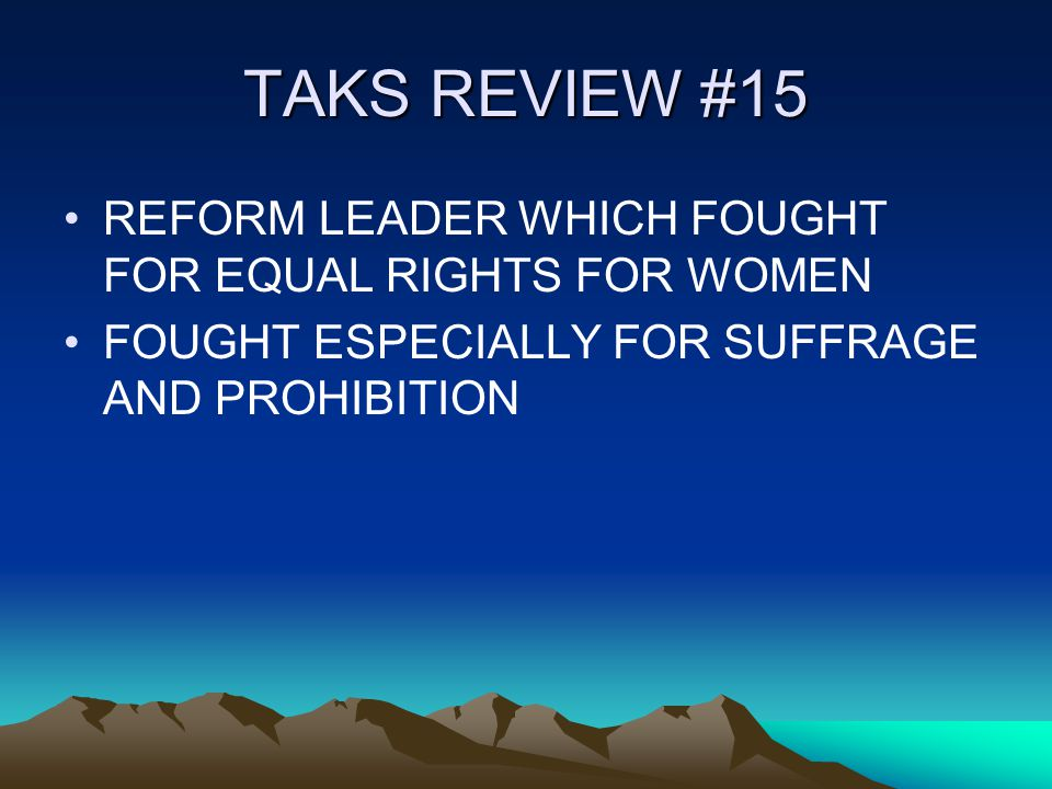 TAKS REVIEW #15 REFORM LEADER WHICH FOUGHT FOR EQUAL RIGHTS FOR WOMEN FOUGHT ESPECIALLY FOR SUFFRAGE AND PROHIBITION