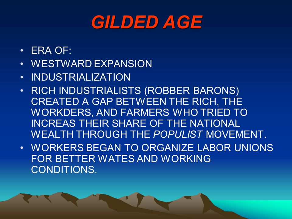 GILDED AGE ERA OF: WESTWARD EXPANSION INDUSTRIALIZATION RICH INDUSTRIALISTS (ROBBER BARONS) CREATED A GAP BETWEEN THE RICH, THE WORKDERS, AND FARMERS WHO TRIED TO INCREAS THEIR SHARE OF THE NATIONAL WEALTH THROUGH THE POPULIST MOVEMENT.