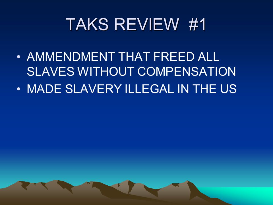 TAKS REVIEW #1 AMMENDMENT THAT FREED ALL SLAVES WITHOUT COMPENSATION MADE SLAVERY ILLEGAL IN THE US