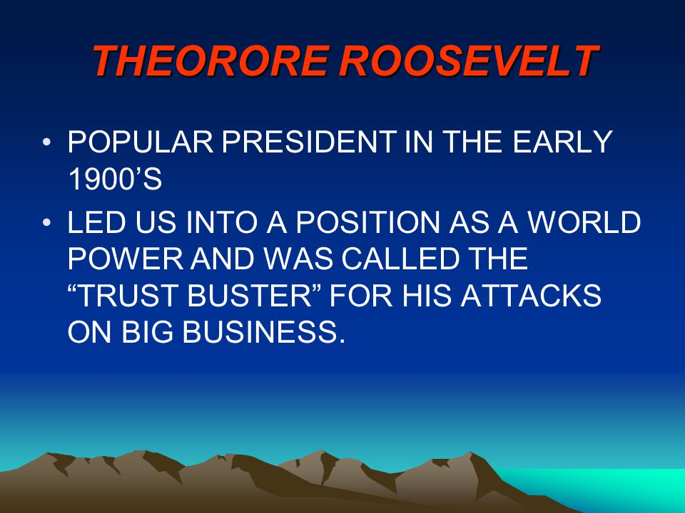 THEORORE ROOSEVELT POPULAR PRESIDENT IN THE EARLY 1900'S LED US INTO A POSITION AS A WORLD POWER AND WAS CALLED THE TRUST BUSTER FOR HIS ATTACKS ON BIG BUSINESS.