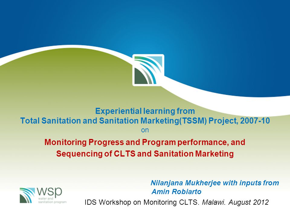 Experiential learning from Total Sanitation and Sanitation Marketing(TSSM) Project, 2007-10 on Monitoring Progress and Program performance, and Sequencing of CLTS and Sanitation Marketing Nilanjana Mukherjee with inputs from Amin Robiarto IDS Workshop on Monitoring CLTS.