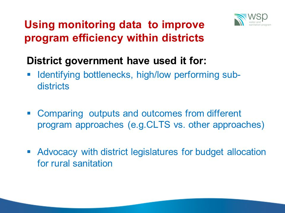 Using monitoring data to improve program efficiency within districts District government have used it for:  Identifying bottlenecks, high/low performing sub- districts  Comparing outputs and outcomes from different program approaches (e.g.CLTS vs.