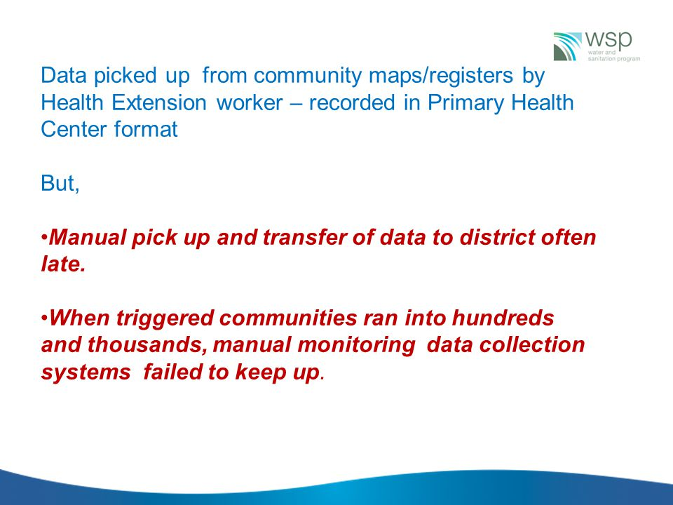 Data picked up from community maps/registers by Health Extension worker – recorded in Primary Health Center format But, Manual pick up and transfer of data to district often late.
