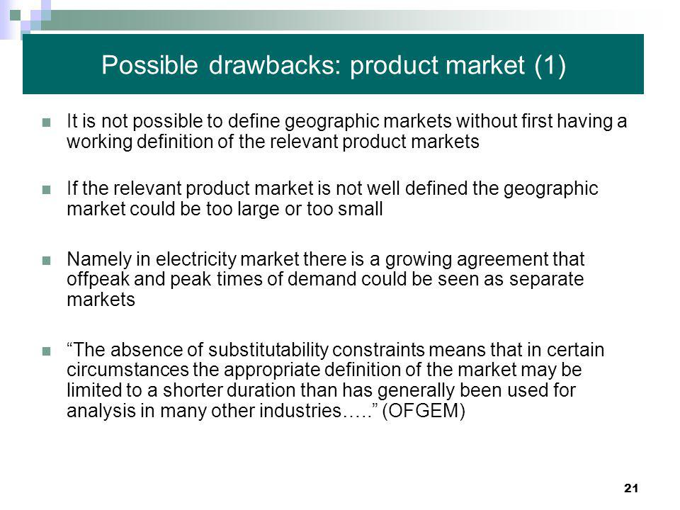 21 Possible drawbacks: product market (1) It is not possible to define geographic markets without first having a working definition of the relevant product markets If the relevant product market is not well defined the geographic market could be too large or too small Namely in electricity market there is a growing agreement that offpeak and peak times of demand could be seen as separate markets The absence of substitutability constraints means that in certain circumstances the appropriate definition of the market may be limited to a shorter duration than has generally been used for analysis in many other industries….. (OFGEM)