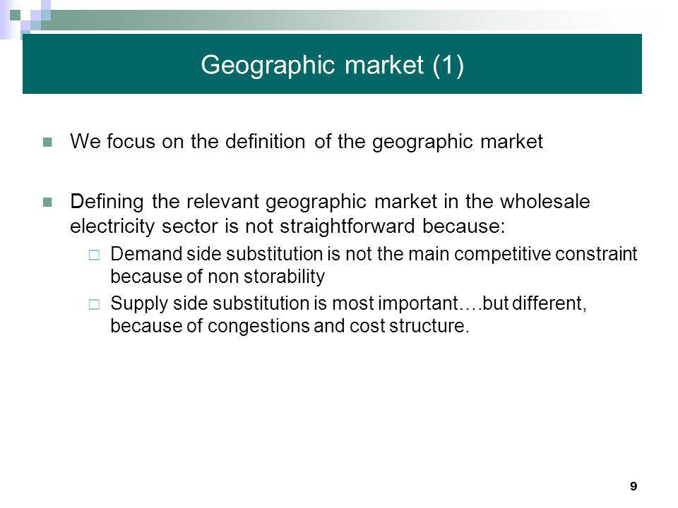 9 Geographic market (1) We focus on the definition of the geographic market Defining the relevant geographic market in the wholesale electricity sector is not straightforward because:  Demand side substitution is not the main competitive constraint because of non storability  Supply side substitution is most important….but different, because of congestions and cost structure.