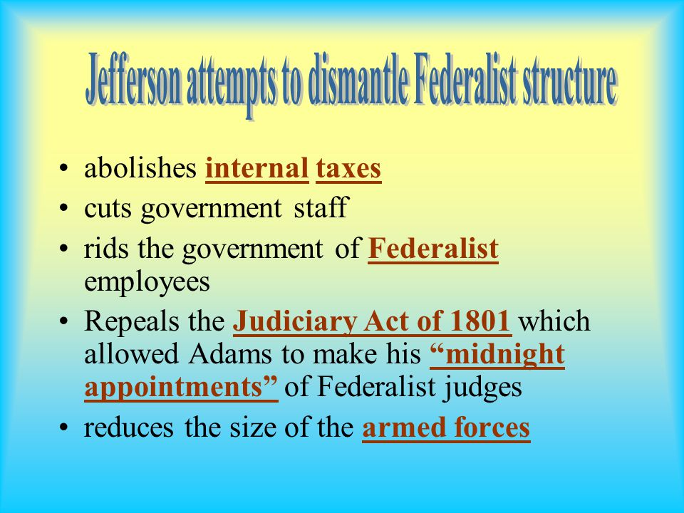 abolishes internal taxes cuts government staff rids the government of Federalist employees Repeals the Judiciary Act of 1801 which allowed Adams to make his midnight appointments of Federalist judges reduces the size of the armed forces