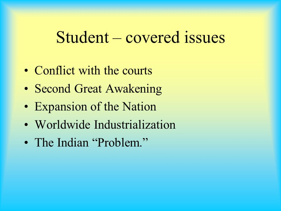Student – covered issues Conflict with the courts Second Great Awakening Expansion of the Nation Worldwide Industrialization The Indian Problem.