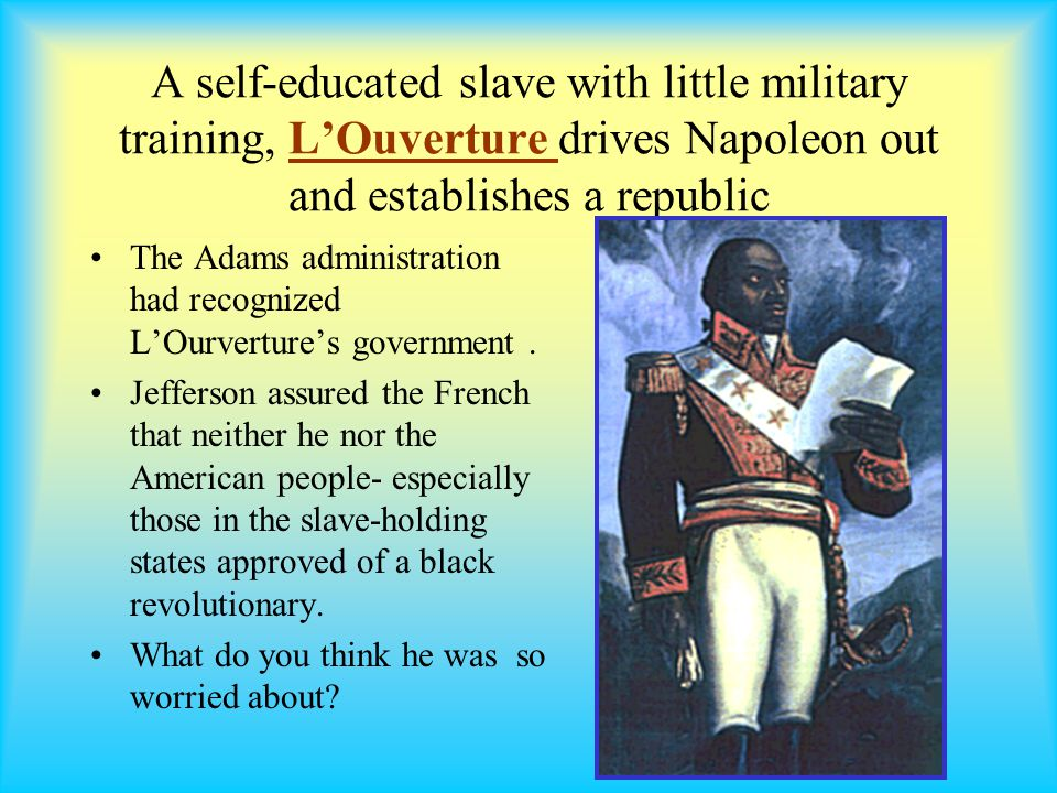 A self-educated slave with little military training, L'Ouverture drives Napoleon out and establishes a republic The Adams administration had recognized L'Ourverture's government.
