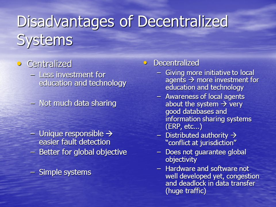 Disadvantages of Decentralized Systems Centralized Centralized –Less investment for education and technology –Not much data sharing –Unique responsible  easier fault detection –Better for global objective –Simple systems Decentralized Decentralized –Giving more initiative to local agents  more investment for education and technology –Awareness of local agents about the system  very good databases and information sharing systems (ERP, etc...) –Distributed authority  conflict at jurisdiction –Does not guarantee global objectivity –Hardware and software not well developed yet, congestion and deadlock in data transfer (huge traffic)