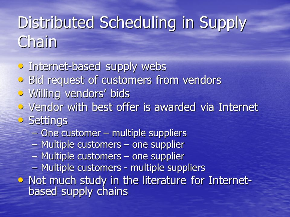 Distributed Scheduling in Supply Chain Internet-based supply webs Internet-based supply webs Bid request of customers from vendors Bid request of customers from vendors Willing vendors' bids Willing vendors' bids Vendor with best offer is awarded via Internet Vendor with best offer is awarded via Internet Settings Settings –One customer – multiple suppliers –Multiple customers – one supplier –Multiple customers - multiple suppliers Not much study in the literature for Internet- based supply chains Not much study in the literature for Internet- based supply chains